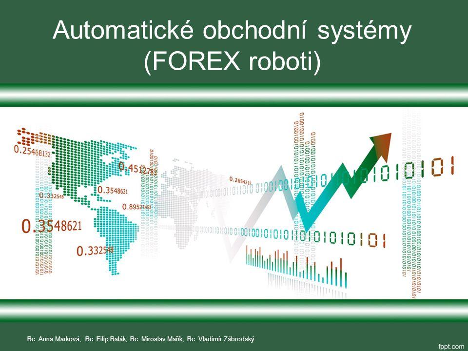 Automatické obchodní systémy (FOREX roboti) Bc. Anna Marková, Bc. Filip Balák, Bc. Miroslav Mařík, Bc. Vladimír Zábrodský