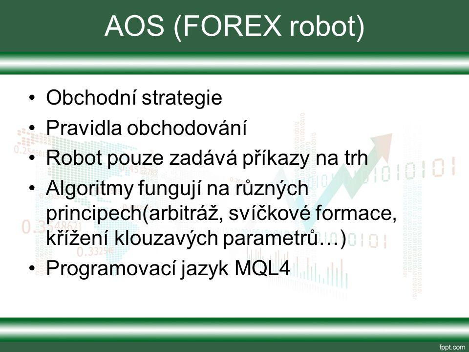 AOS (FOREX robot) Obchodní strategie Pravidla obchodování Robot pouze zadává příkazy na trh Algoritmy fungují na různých principech(arbitráž, svíčkové formace, křížení klouzavých parametrů…) Programovací jazyk MQL4