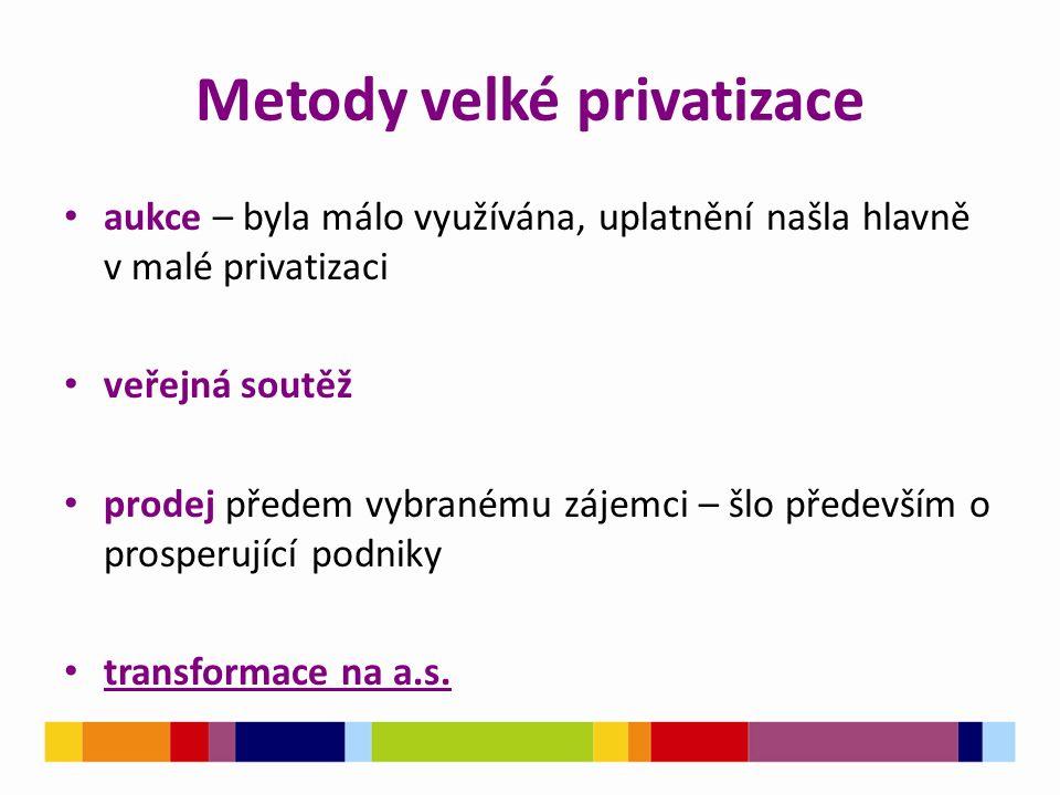 Metody velké privatizace aukce – byla málo využívána, uplatnění našla hlavně v malé privatizaci veřejná soutěž prodej předem vybranému zájemci – šlo především o prosperující podniky transformace na a.s.