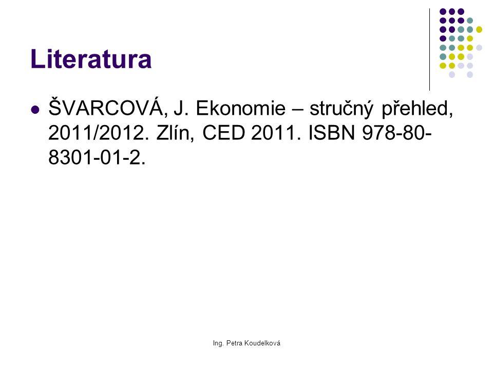 Ing. Petra Koudelková Literatura ŠVARCOVÁ, J. Ekonomie – stručný přehled, 2011/2012. Zlín, CED 2011. ISBN 978-80- 8301-01-2.