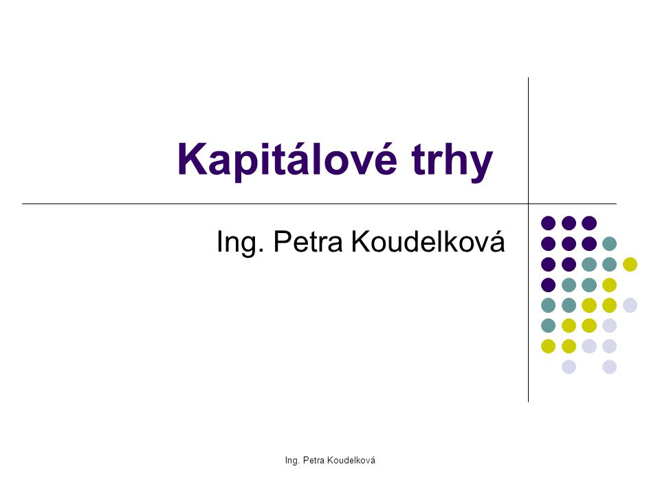 Ing. Petra Koudelková Kapitálové trhy Ing. Petra Koudelková