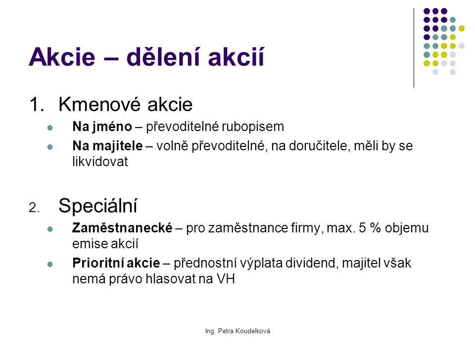 Ing. Petra Koudelková Akcie – dělení akcií 1.Kmenové akcie Na jméno – převoditelné rubopisem Na majitele – volně převoditelné, na doručitele, měli by