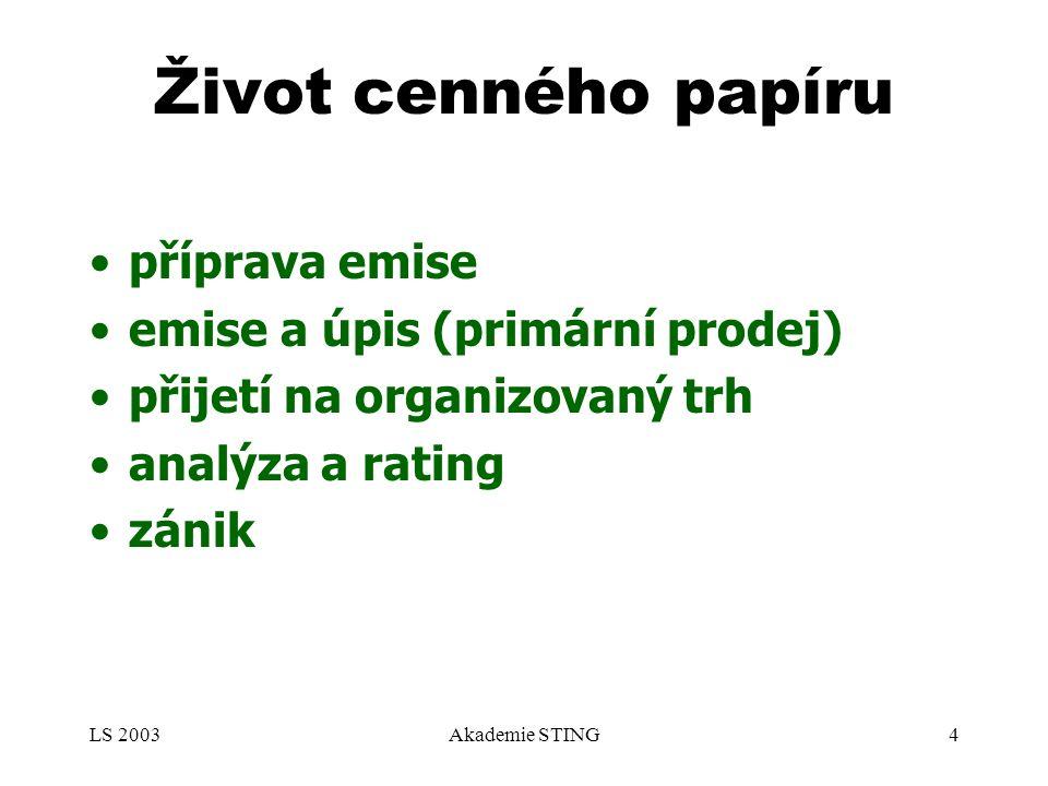LS 2003Akademie STING4 Život cenného papíru příprava emise emise a úpis (primární prodej) přijetí na organizovaný trh analýza a rating zánik