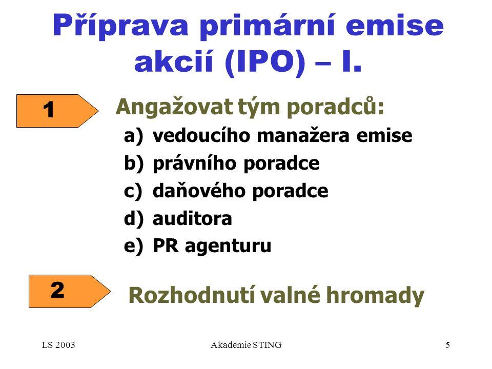 LS 2003Akademie STING5 Příprava primární emise akcií (IPO) – I. a)vedoucího manažera emise b)právního poradce c)daňového poradce d)auditora e)PR agent