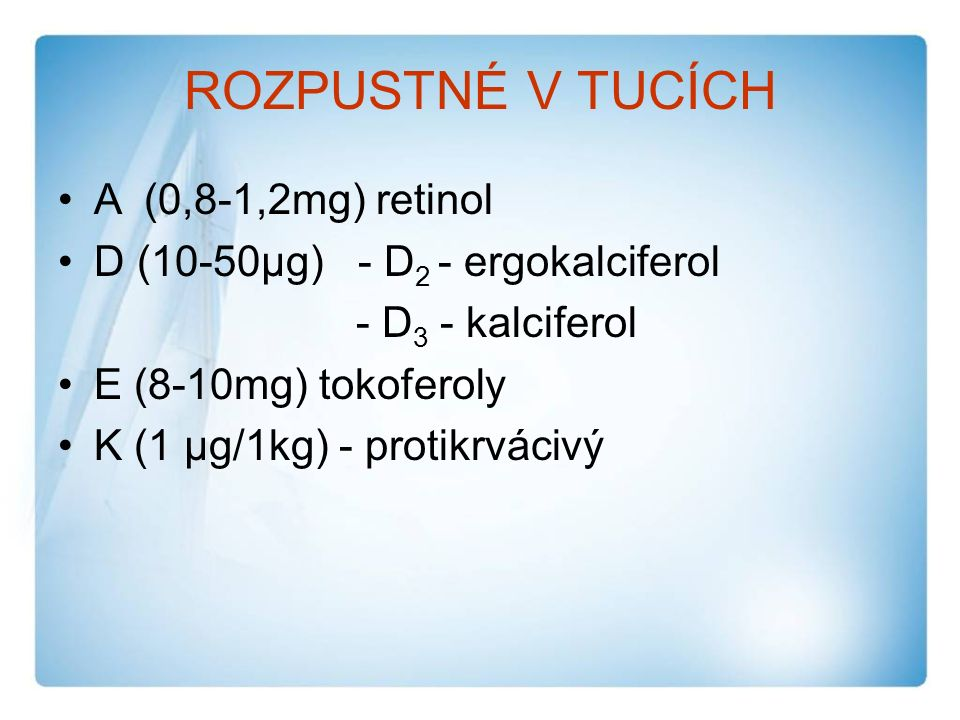 ROZPUSTNÉ V TUCÍCH A (0,8-1,2mg) retinol D (10-50µg) - D 2 - ergokalciferol - D 3 - kalciferol E (8-10mg) tokoferoly K (1 µg/1kg) - protikrvácivý