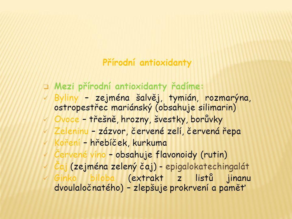 Přírodní antioxidanty  Mezi přírodní antioxidanty řadíme: Byliny – zejména šalvěj, tymián, rozmarýna, ostropestřec mariánský (obsahuje silimarin) Ovoce – třešně, hrozny, švestky, borůvky Zeleninu – zázvor, červené zelí, červená řepa Koření – hřebíček, kurkuma Červené víno – obsahuje flavonoidy (rutin) Čaj (zejména zelený čaj) - epigalokatechingalát Ginko biloba (extrakt z listů jinanu dvoulaločnatého) – zlepšuje prokrvení a paměť