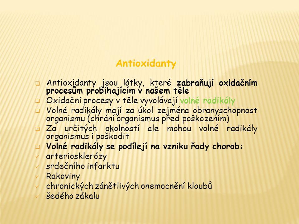 Antioxidanty  Antioxidanty jsou látky, které zabraňují oxidačním procesům probíhajícím v našem těle  Oxidační procesy v těle vyvolávají volné radikály  Volné radikály mají za úkol zejména obranyschopnost organismu (chrání organismus před poškozením)  Za určitých okolností ale mohou volné radikály organismus i poškodit  Volné radikály se podílejí na vzniku řady chorob: arteriosklerózy srdečního infarktu Rakoviny chronických zánětlivých onemocnění kloubů šedého zákalu