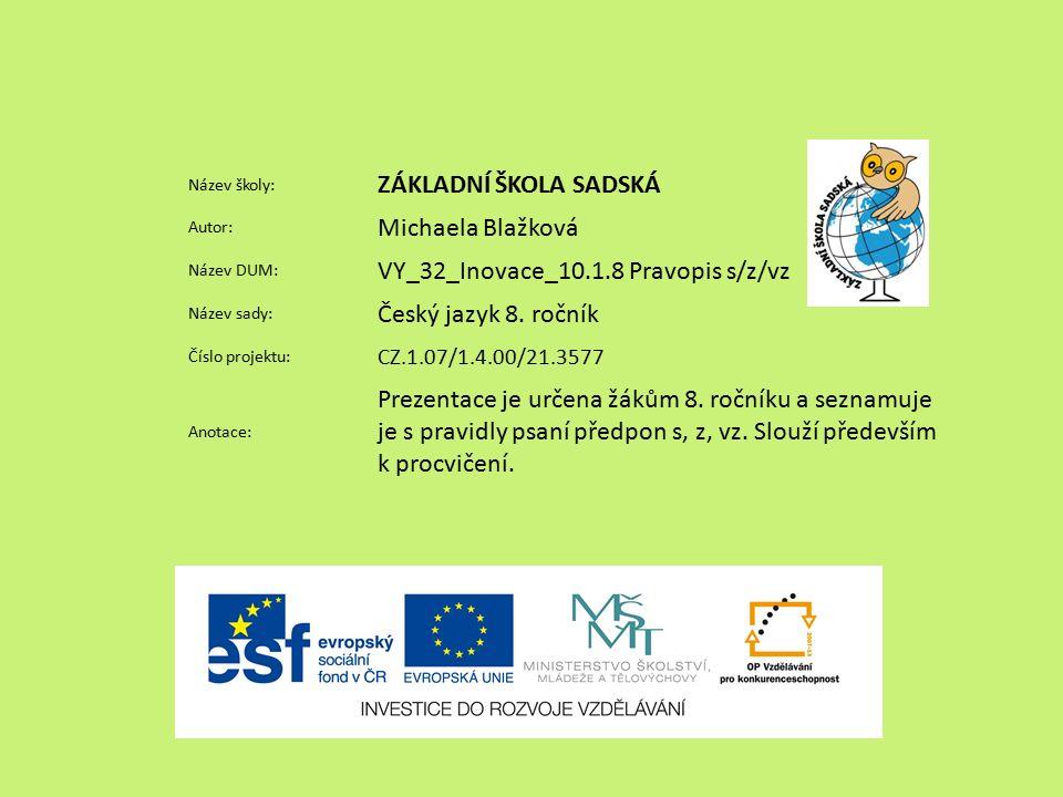 Název školy: ZÁKLADNÍ ŠKOLA SADSKÁ Autor: Michaela Blažková Název DUM: VY_32_Inovace_10.1.8 Pravopis s/z/vz Název sady: Český jazyk 8.