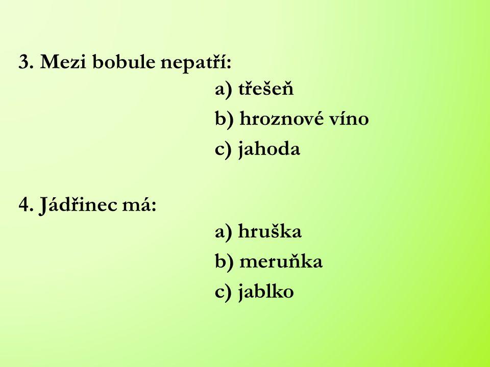 3. Mezi bobule nepatří: a) třešeň b) hroznové víno c) jahoda 4.