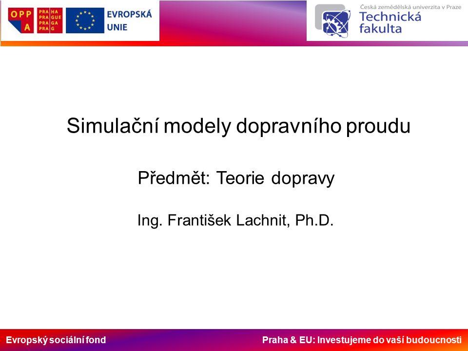 Evropský sociální fond Praha & EU: Investujeme do vaší budoucnosti Simulační modely dopravního proudu Předmět: Teorie dopravy Ing.