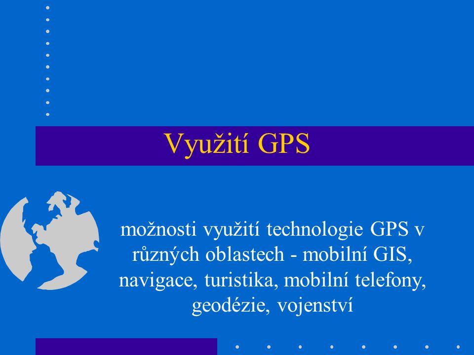 Využití GPS možnosti využití technologie GPS v různých oblastech - mobilní GIS, navigace, turistika, mobilní telefony, geodézie, vojenství