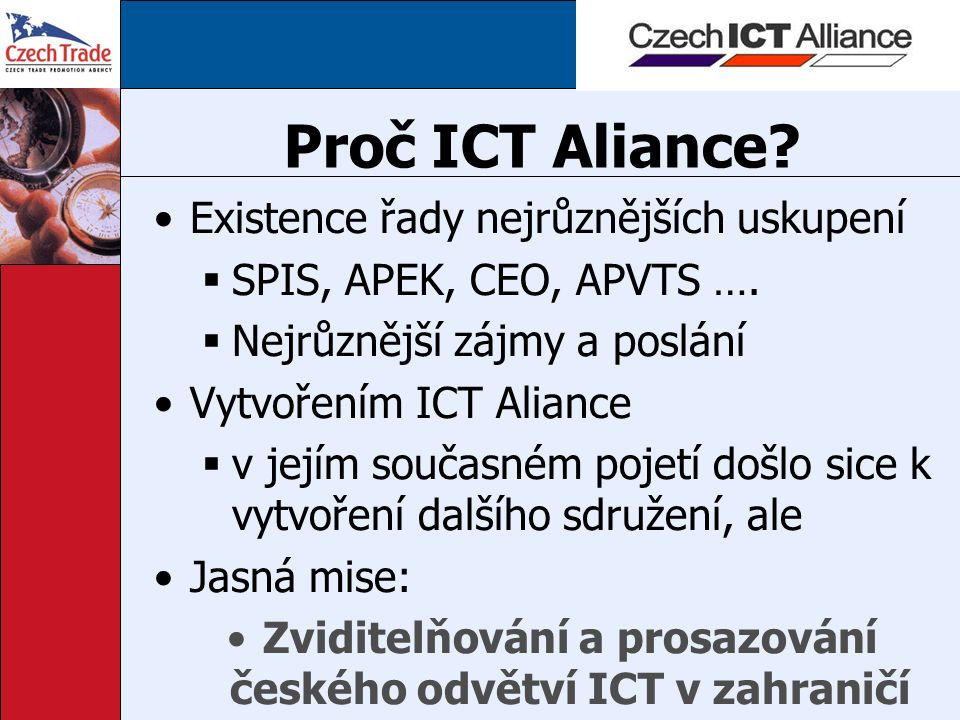 Proč ICT Aliance? Existence řady nejrůznějších uskupení  SPIS, APEK, CEO, APVTS ….  Nejrůznější zájmy a poslání Vytvořením ICT Aliance  v jejím sou