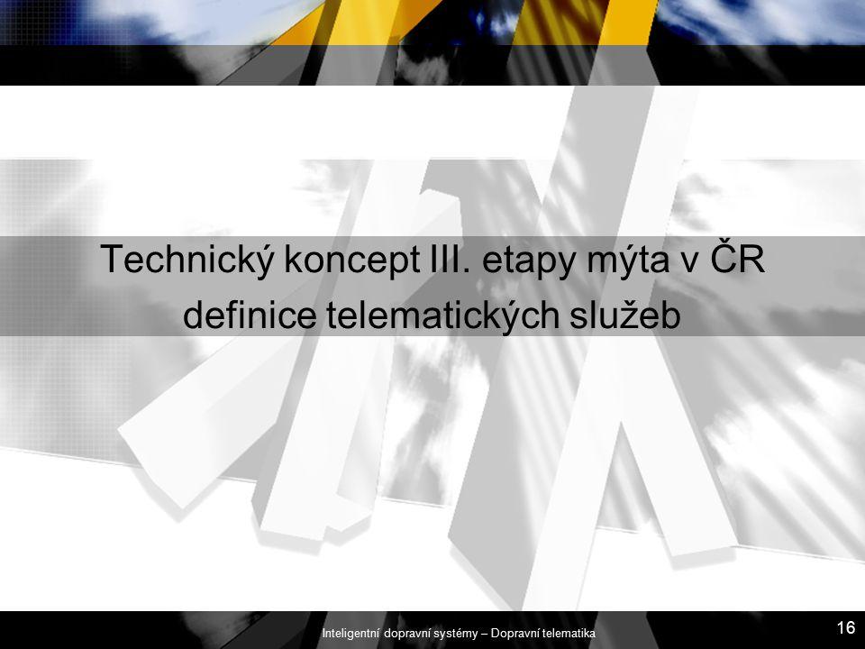 Inteligentní dopravní systémy – Dopravní telematika 16 Technický koncept III. etapy mýta v ČR definice telematických služeb