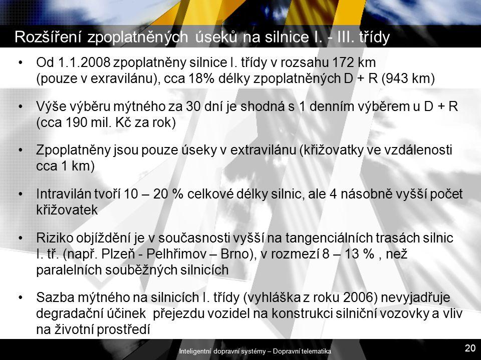 Inteligentní dopravní systémy – Dopravní telematika 20 Rozšíření zpoplatněných úseků na silnice I. - III. třídy Od 1.1.2008 zpoplatněny silnice I. tří