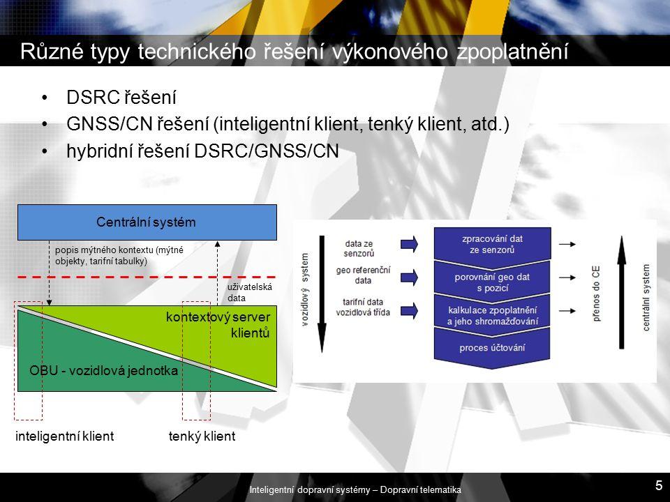 Inteligentní dopravní systémy – Dopravní telematika 5 Různé typy technického řešení výkonového zpoplatnění DSRC řešení GNSS/CN řešení (inteligentní klient, tenký klient, atd.) hybridní řešení DSRC/GNSS/CN Centrální systém popis mýtného kontextu (mýtné objekty, tarifní tabulky) uživatelská data kontextový server klientů OBU - vozidlová jednotka inteligentní klienttenký klient