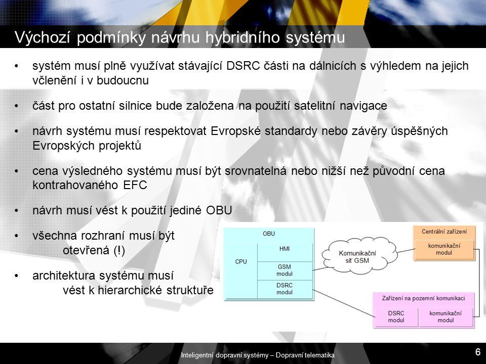 Inteligentní dopravní systémy – Dopravní telematika 6 Výchozí podmínky návrhu hybridního systému systém musí plně využívat stávající DSRC části na dálnicích s výhledem na jejich včlenění i v budoucnu část pro ostatní silnice bude založena na použití satelitní navigace návrh systému musí respektovat Evropské standardy nebo závěry úspěšných Evropských projektů cena výsledného systému musí být srovnatelná nebo nižší než původní cena kontrahovaného EFC návrh musí vést k použití jediné OBU všechna rozhraní musí být otevřená (!) architektura systému musí vést k hierarchické struktuře