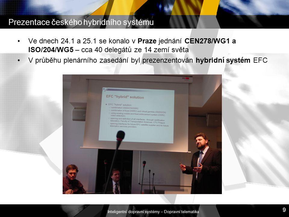 Inteligentní dopravní systémy – Dopravní telematika 9 Prezentace českého hybridního systému Ve dnech 24.1 a 25.1 se konalo v Praze jednání CEN278/WG1 a ISO/204/WG5 – cca 40 delegátů ze 14 zemí světa V průběhu plenárního zasedání byl prezenzentován hybridní systém EFC