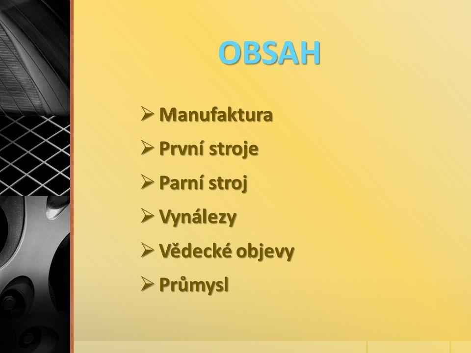 OBSAH  Manufaktura  První stroje  Parní stroj  Vynálezy  Vědecké objevy  Průmysl