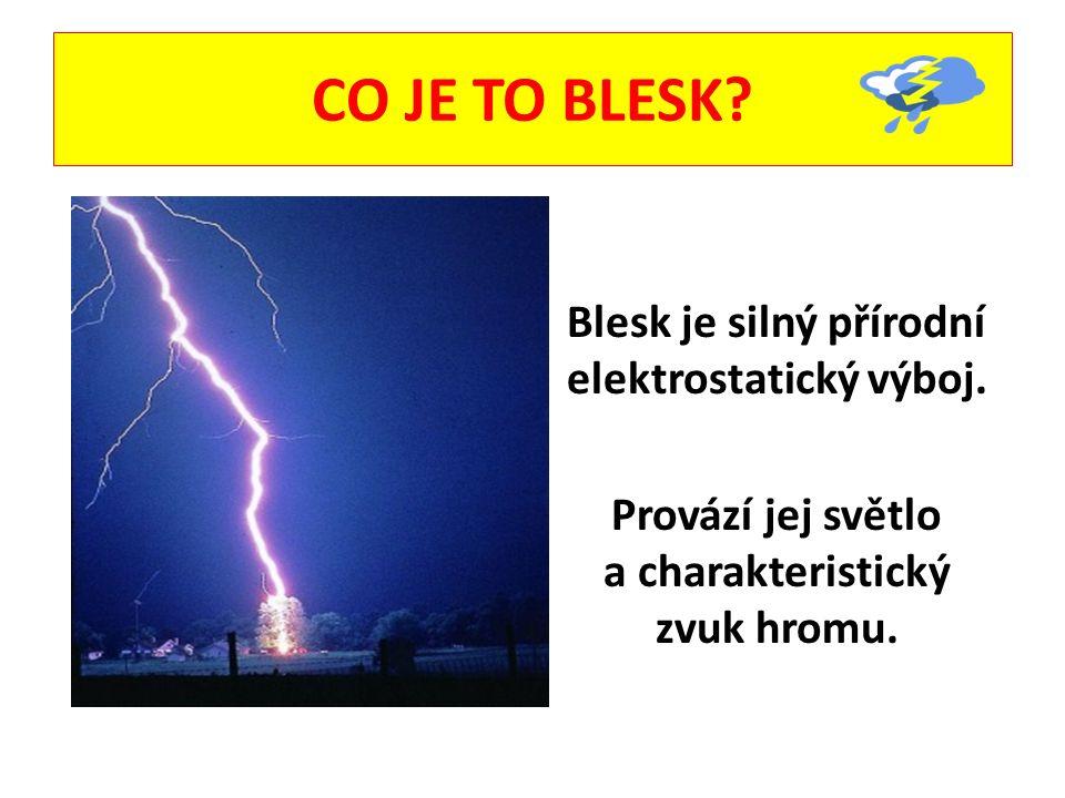 CO JE TO BLESK? Blesk je silný přírodní elektrostatický výboj. Provází jej světlo a charakteristický zvuk hromu.