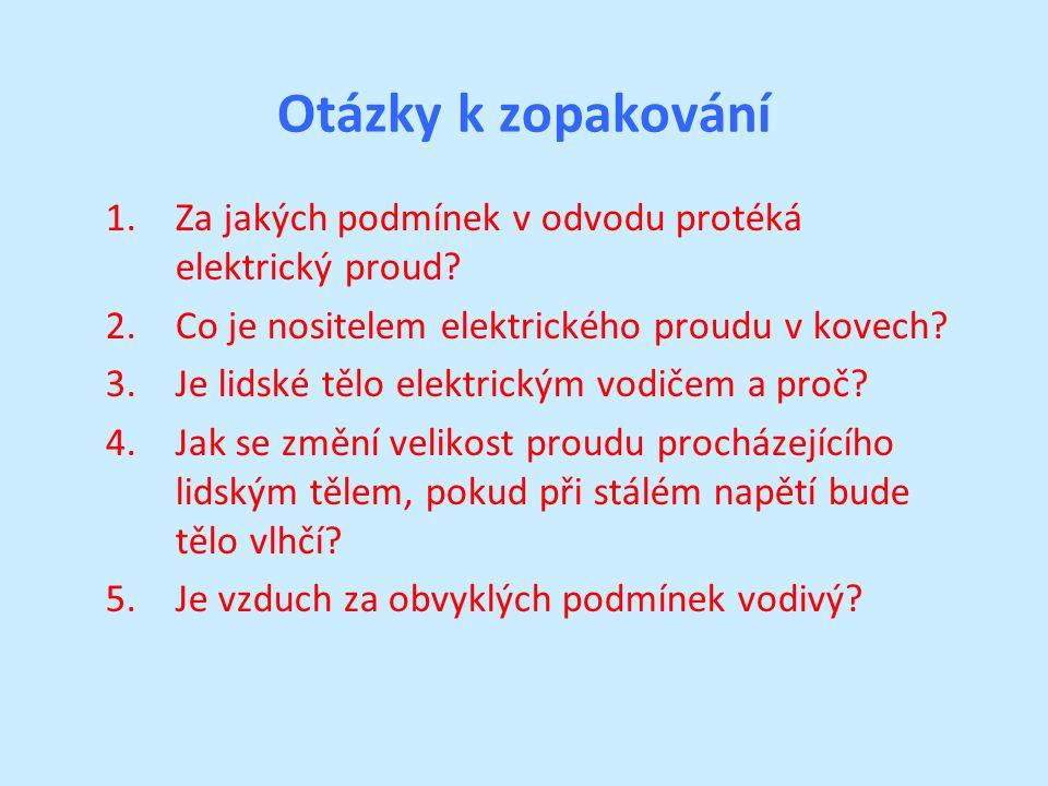 Otázky k zopakování 1.Za jakých podmínek v odvodu protéká elektrický proud? 2.Co je nositelem elektrického proudu v kovech? 3.Je lidské tělo elektrick