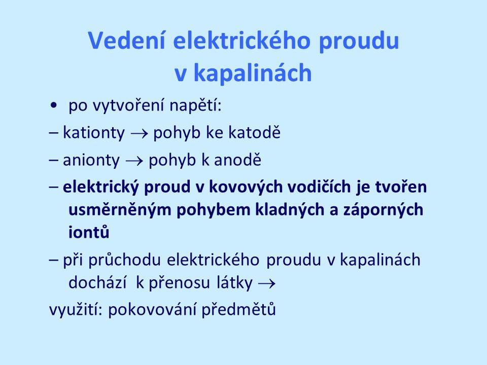 Vedení elektrického proudu v kapalinách po vytvoření napětí: – kationty  pohyb ke katodě – anionty  pohyb k anodě – elektrický proud v kovových vodi