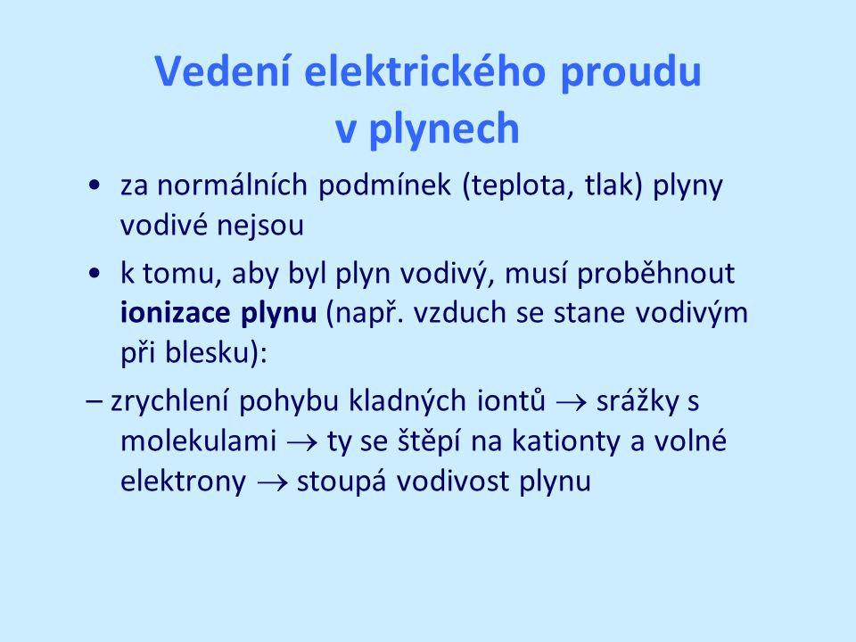 Vedení elektrického proudu v plynech po vytvoření napětí: – kationty a elektrony se pohybují uspořádaným pohybem – elektrický proud v plynech je tvořen usměrněným pohybem volných iontů a elektronů – příklady: jiskrový elektrický výboj (blesk), elektrický oblouk (svařování), elektrický výboj ve zředěných plynech (reklamy)