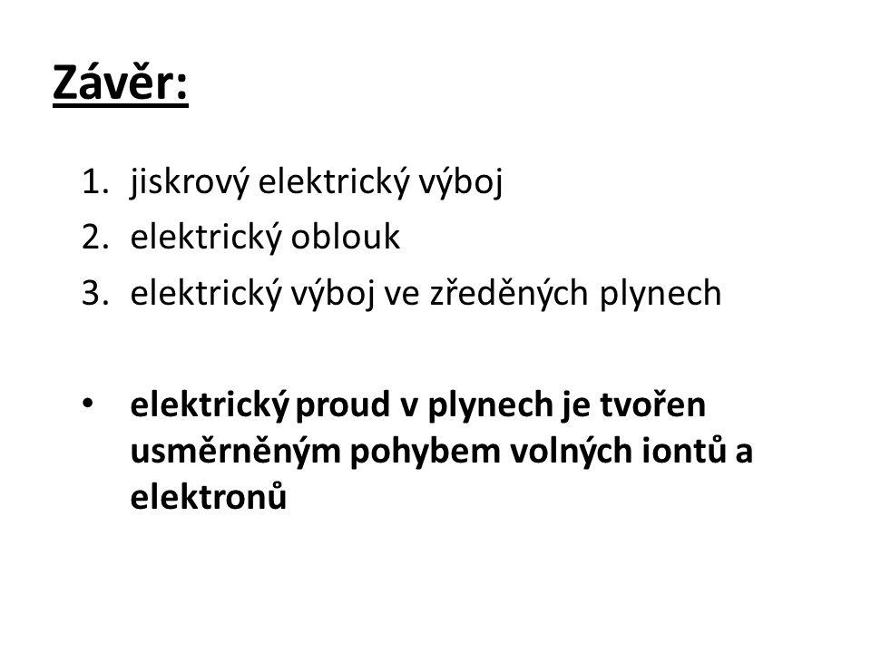 Závěr: 1.jiskrový elektrický výboj 2.elektrický oblouk 3.elektrický výboj ve zředěných plynech elektrický proud v plynech je tvořen usměrněným pohybem