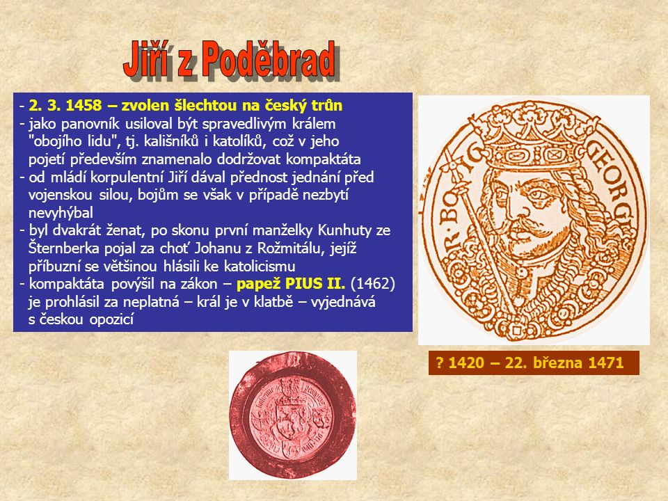 - 2. 3. 1458 – zvolen šlechtou na český trůn - jako panovník usiloval být spravedlivým králem