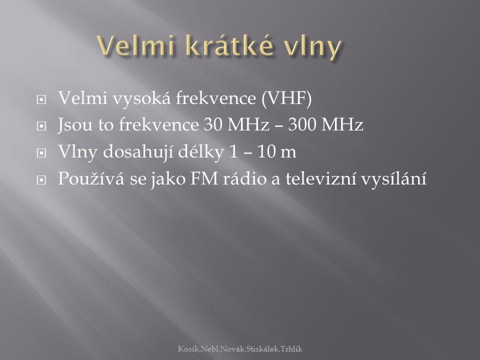  Velmi vysoká frekvence (VHF)  Jsou to frekvence 30 MHz – 300 MHz  Vlny dosahují délky 1 – 10 m  Používá se jako FM rádio a televizní vysílání Kosík,Nebl,Novák,Stiskálek,Trhlík