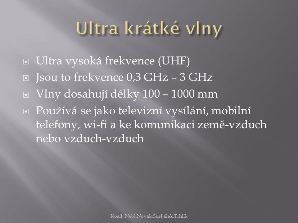  Ultra vysoká frekvence (UHF)  Jsou to frekvence 0,3 GHz – 3 GHz  Vlny dosahují délky 100 – 1000 mm  Používá se jako televizní vysílání, mobilní telefony, wi-fi a ke komunikaci země-vzduch nebo vzduch-vzduch Kosík,Nebl,Novák,Stiskálek,Trhlík