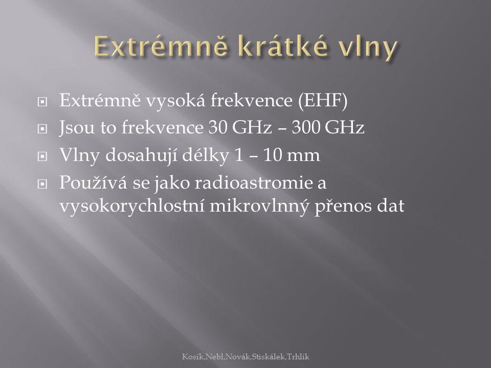  Extrémně vysoká frekvence (EHF)  Jsou to frekvence 30 GHz – 300 GHz  Vlny dosahují délky 1 – 10 mm  Používá se jako radioastromie a vysokorychlostní mikrovlnný přenos dat Kosík,Nebl,Novák,Stiskálek,Trhlík