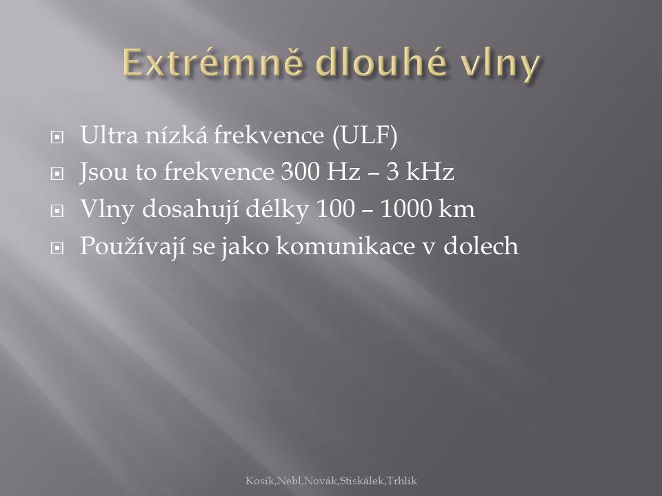  Ultra nízká frekvence (ULF)  Jsou to frekvence 300 Hz – 3 kHz  Vlny dosahují délky 100 – 1000 km  Používají se jako komunikace v dolech Kosík,Nebl,Novák,Stiskálek,Trhlík