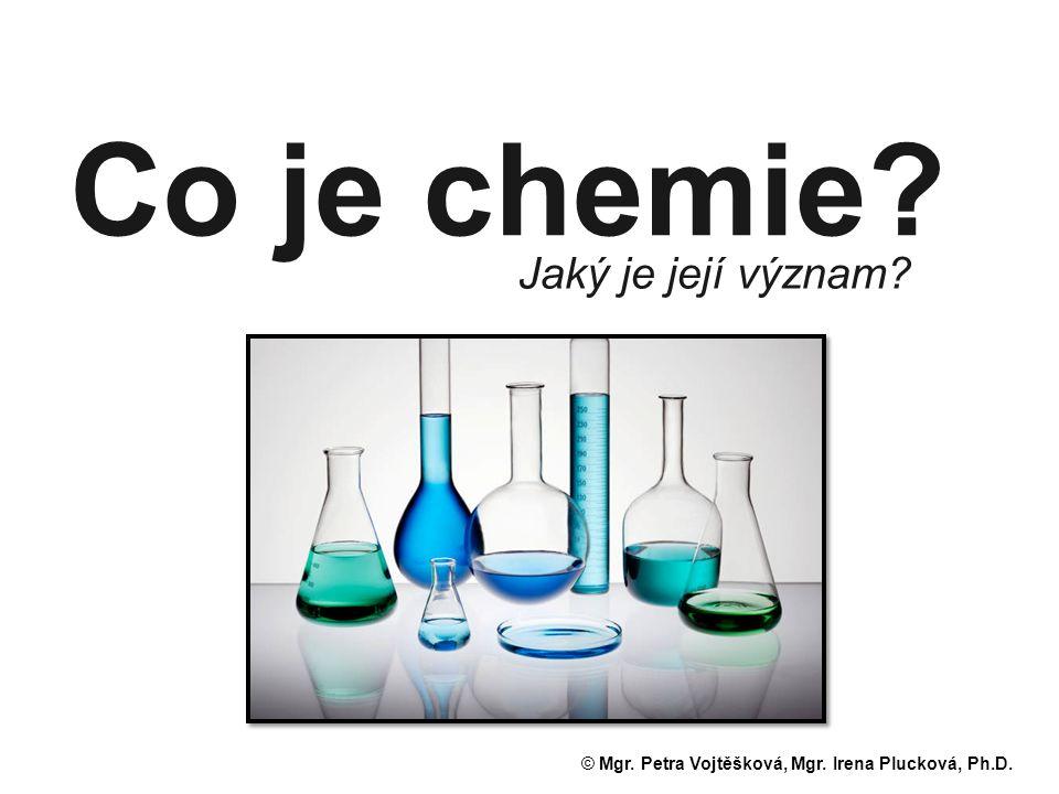 Co je chemie? Jaký je její význam? © Mgr. Petra Vojtěšková, Mgr. Irena Plucková, Ph.D.