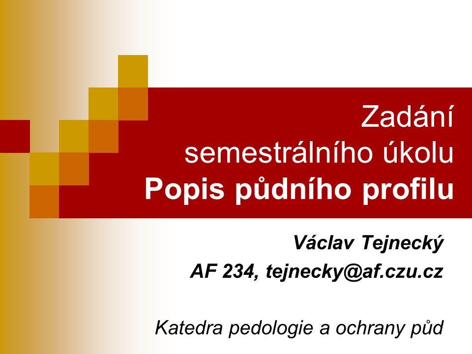 Zadání semestrálního úkolu Popis půdního profilu Václav Tejnecký AF 234, tejnecky@af.czu.cz Katedra pedologie a ochrany půd