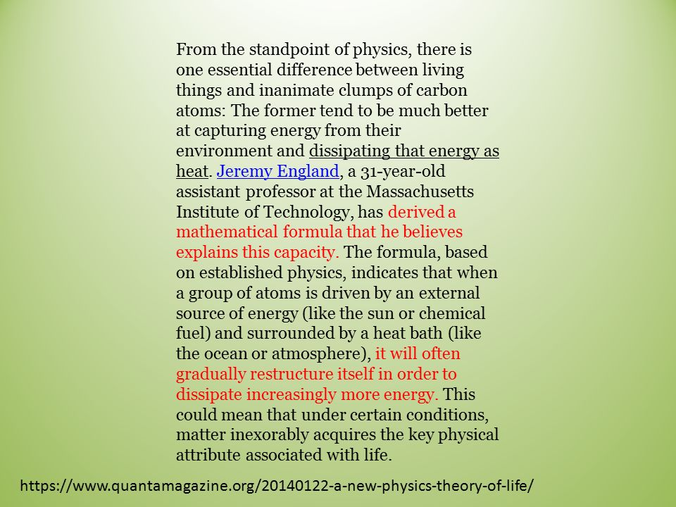 From the standpoint of physics, there is one essential difference between living things and inanimate clumps of carbon atoms: The former tend to be much better at capturing energy from their environment and dissipating that energy as heat.