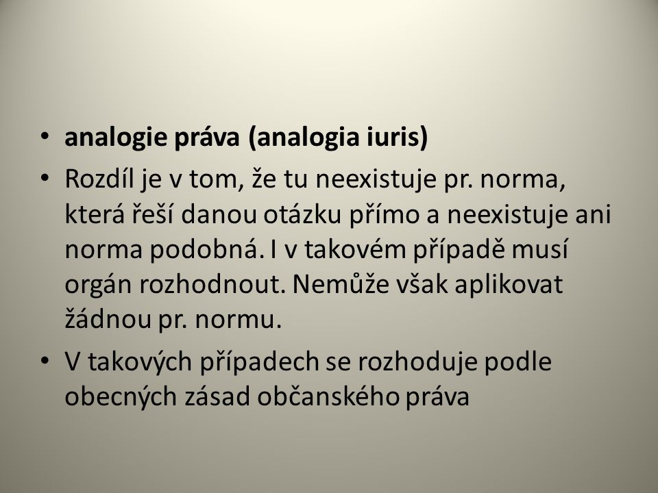 analogie práva (analogia iuris) Rozdíl je v tom, že tu neexistuje pr.