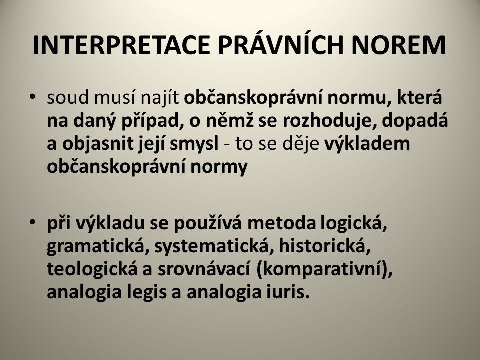 INTERPRETACE PRÁVNÍCH NOREM soud musí najít občanskoprávní normu, která na daný případ, o němž se rozhoduje, dopadá a objasnit její smysl - to se děje výkladem občanskoprávní normy při výkladu se používá metoda logická, gramatická, systematická, historická, teologická a srovnávací (komparativní), analogia legis a analogia iuris.