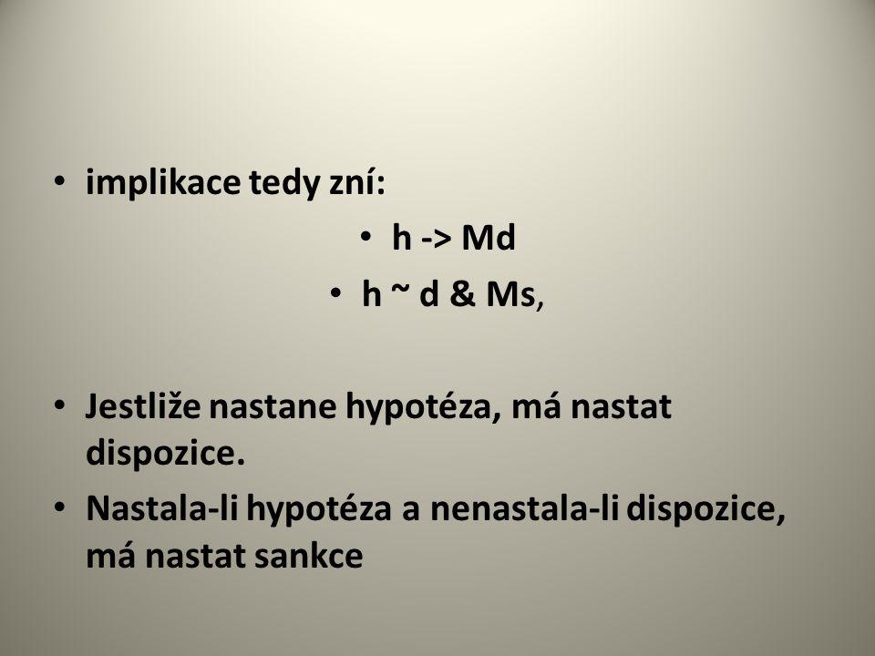 implikace tedy zní: h -> Md h ~ d & Ms, Jestliže nastane hypotéza, má nastat dispozice.