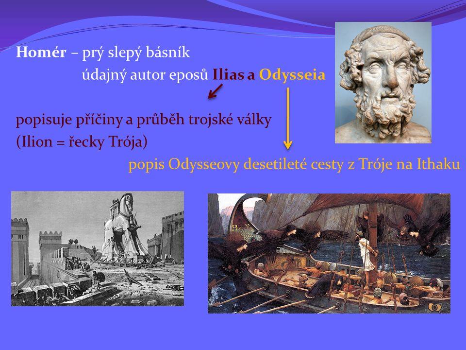 Homér – prý slepý básník údajný autor eposů Ilias a Odysseia popisuje příčiny a průběh trojské války (Ilion = řecky Trója) popis Odysseovy desetileté