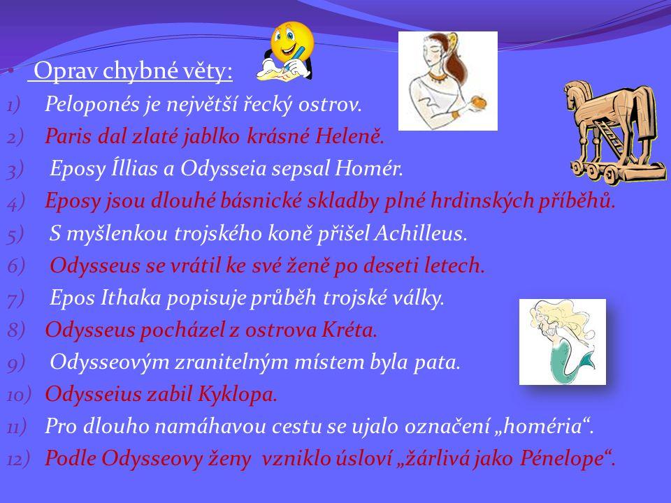 Oprav chybné věty: 1) Peloponés je největší řecký ostrov. 2) Paris dal zlaté jablko krásné Heleně. 3) Eposy Íllias a Odysseia sepsal Homér. 4) Eposy j