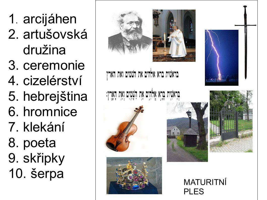 1. arcijáhen 2. artušovská družina 3. ceremonie 4. cizelérství 5. hebrejština 6. hromnice 7. klekání 8. poeta 9. skřipky 10. šerpa MATURITNÍ PLES