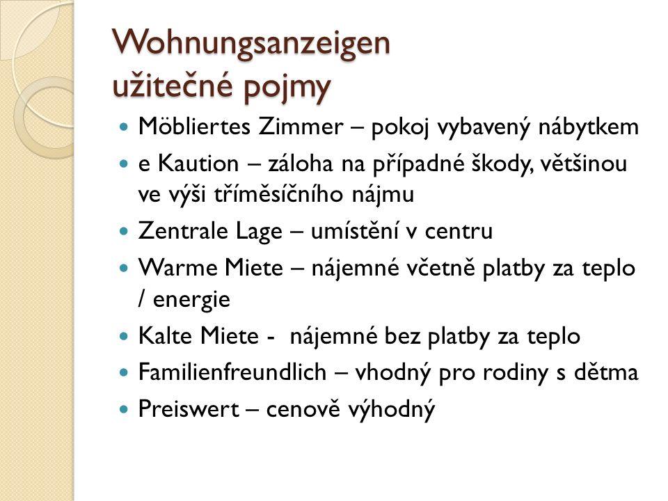 Wohnungsanzeigen užitečné pojmy Möbliertes Zimmer – pokoj vybavený nábytkem e Kaution – záloha na případné škody, většinou ve výši tříměsíčního nájmu Zentrale Lage – umístění v centru Warme Miete – nájemné včetně platby za teplo / energie Kalte Miete - nájemné bez platby za teplo Familienfreundlich – vhodný pro rodiny s dětma Preiswert – cenově výhodný