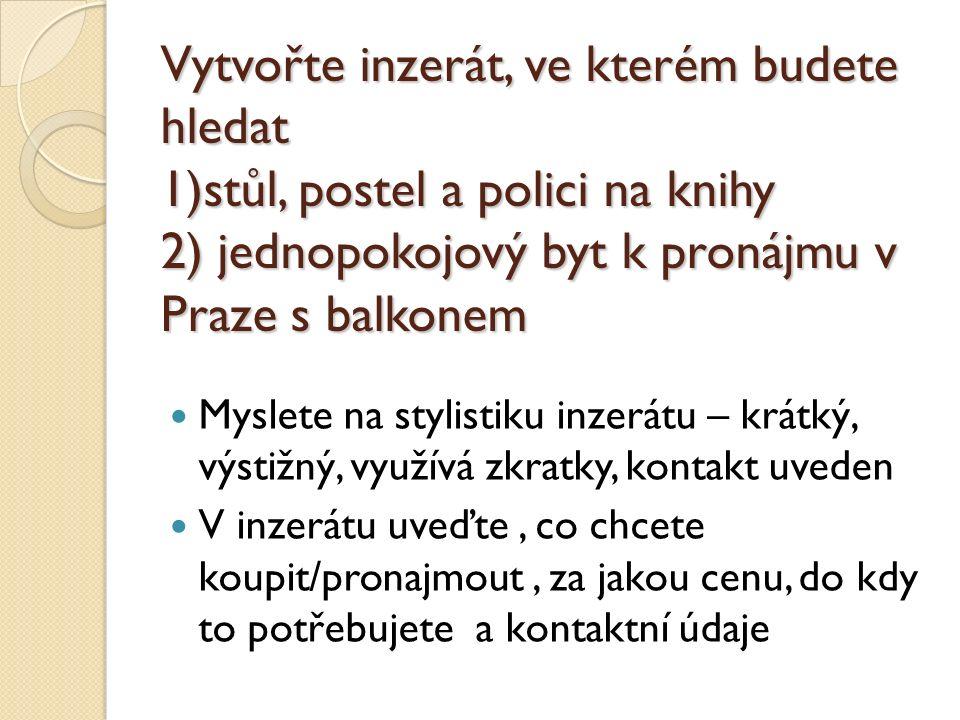 Vytvořte inzerát, ve kterém budete hledat 1)stůl, postel a polici na knihy 2) jednopokojový byt k pronájmu v Praze s balkonem Myslete na stylistiku inzerátu – krátký, výstižný, využívá zkratky, kontakt uveden V inzerátu uveďte, co chcete koupit/pronajmout, za jakou cenu, do kdy to potřebujete a kontaktní údaje