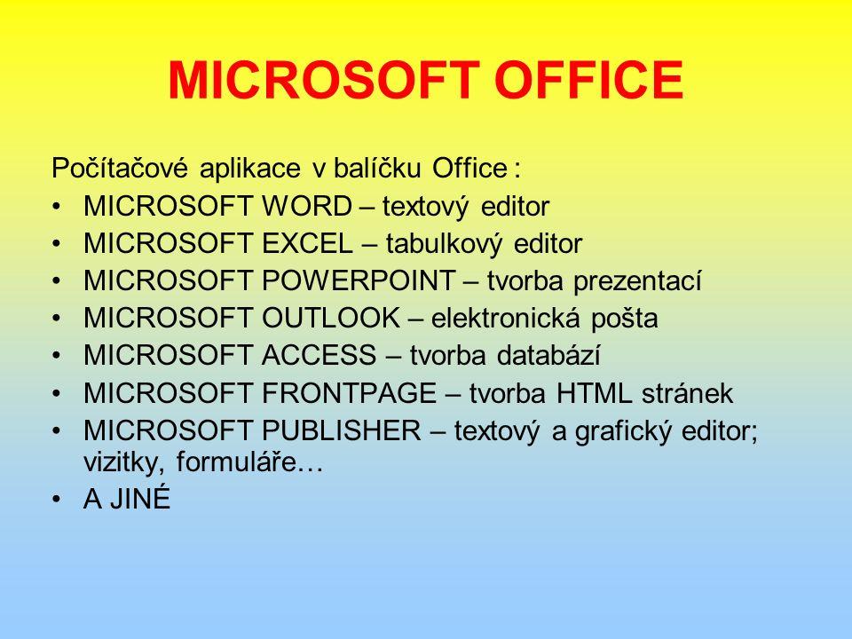 MICROSOFT OFFICE Počítačové aplikace v balíčku Office : MICROSOFT WORD – textový editor MICROSOFT EXCEL – tabulkový editor MICROSOFT POWERPOINT – tvorba prezentací MICROSOFT OUTLOOK – elektronická pošta MICROSOFT ACCESS – tvorba databází MICROSOFT FRONTPAGE – tvorba HTML stránek MICROSOFT PUBLISHER – textový a grafický editor; vizitky, formuláře… A JINÉ