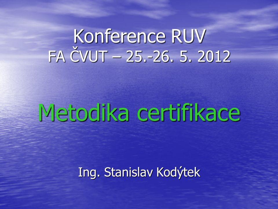 Konference RUV FA ČVUT – 25.-26. 5. 2012 Metodika certifikace Ing. Stanislav Kodýtek