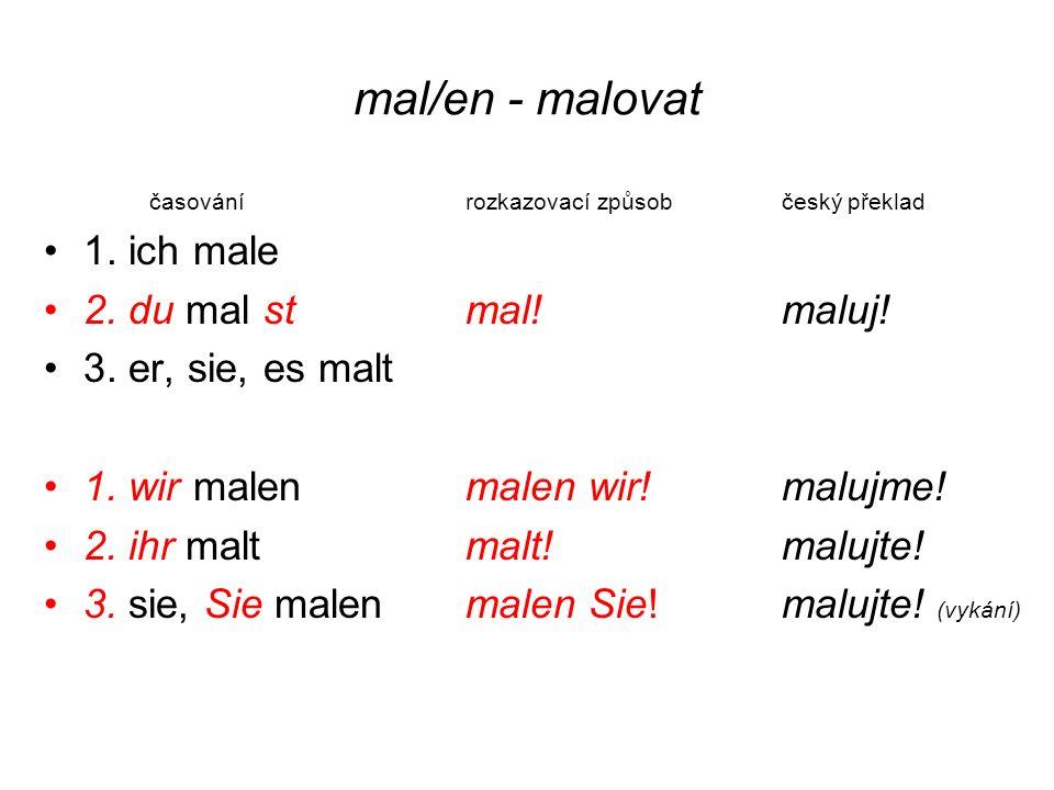mal/en - malovat časovánírozkazovací způsobčeský překlad 1. ich male 2. du mal st mal! maluj! 3. er, sie, es malt 1. wir malen malen wir! malujme! 2.
