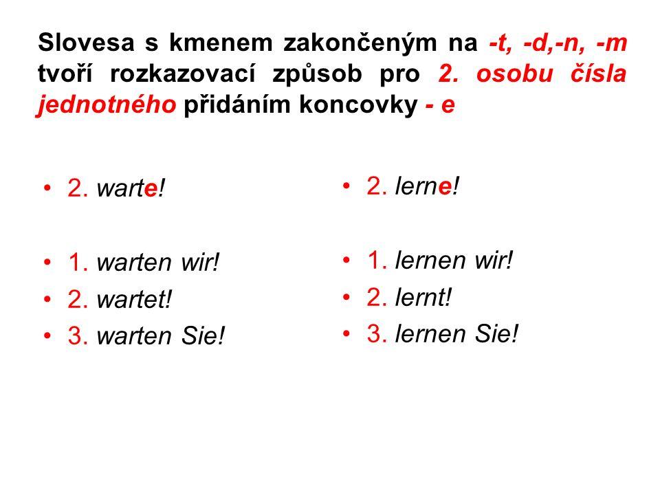 Slovesa s kmenem zakončeným na -t, -d,-n, -m tvoří rozkazovací způsob pro 2. osobu čísla jednotného přidáním koncovky - e 2. warte! 1. warten wir! 2.