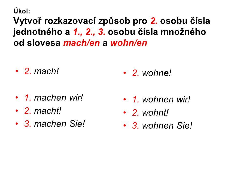 Úkol: Vytvoř rozkazovací způsob pro 2. osobu čísla jednotného a 1., 2., 3. osobu čísla množného od slovesa mach/en a wohn/en 2. mach! 1. machen wir! 2