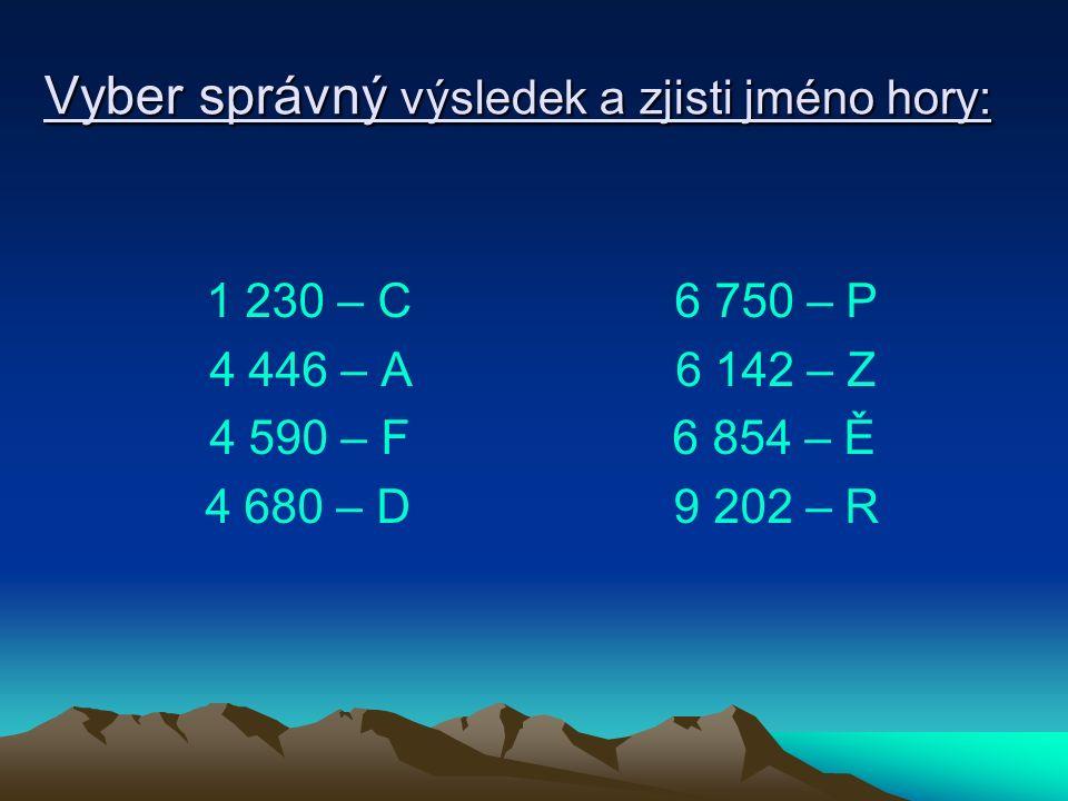 Vyber správný výsledek a zjisti jméno hory: 1 230 – C 6 750 – P 4 446 – A 6 142 – Z 4 590 – F 6 854 – Ě 4 680 – D 9 202 – R