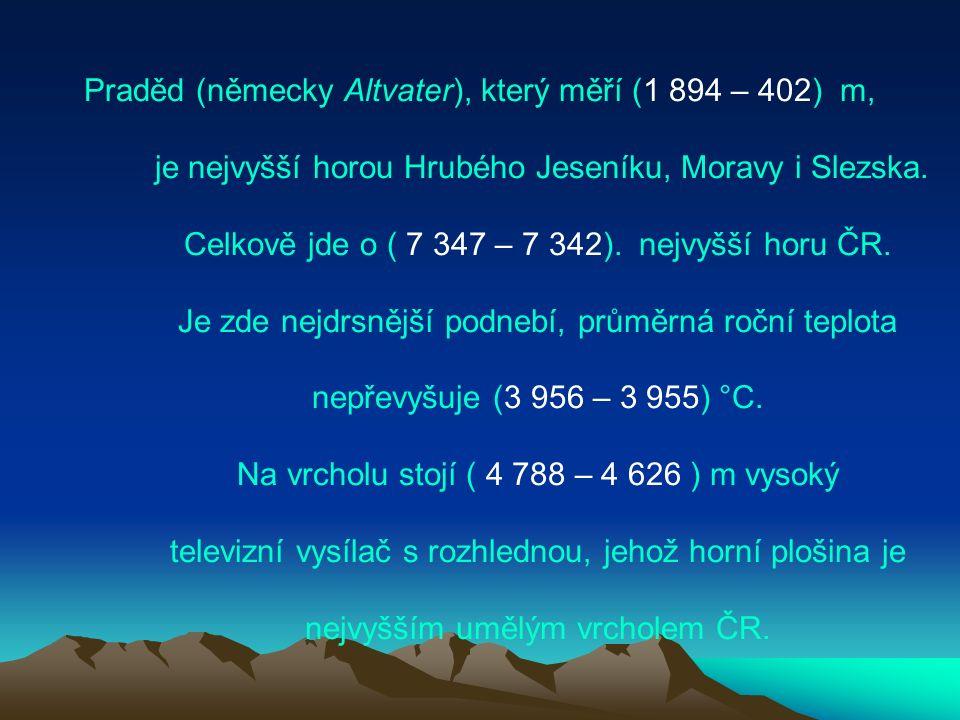 Praděd (německy Altvater), který měří (1 894 – 402) m, je nejvyšší horou Hrubého Jeseníku, Moravy i Slezska.